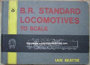 Beattie, Ian. 'B.R. Standard Locomotives to Scale', published in 1981 by Bradford Barton Ltd, 1981, 64pp, ISBN 0851533906. Seven copies in stock - click image to access Amazon catalogue entry for this title, from which you can select the price range and quality of book you want