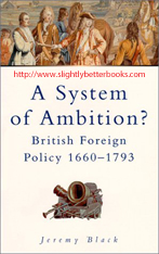Black, Jeremy. 'A System of Ambition? British Foreign Policy 1660-1793', published in 2000 in Great Britain by Alan Sutton Publishing, in paperback, 304pp, ISBN 0750922788. Condition: Brand New. Price: £5.20, not including post and packing, which is Amazon UK's standard charge (£2.80 for UK buyers and more for overseas customers)