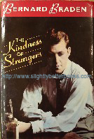 Braden, Bernard. 'The Kindness of Strangers', published in 1990 in Great Britain by Hodder and Stoughton in hardback, with dustjacket, 281pp, ISBN 0340525274. Condition: Very good, clean & tidy copy with very good dustjacket. Price: £15.00, not including p&p, which is Amazon' s standard charge (currently £2.75 for UK buyers, more for overseas customers)
