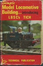 Evans, Martin. 'Simple Model Locomotive Buildiing...introducing LBSC's TICH.' Published by Model & Allied Publications, 1970 reprint,