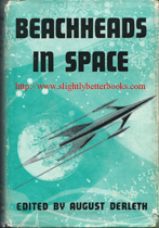 Derleth, William. 'Beachheads in Space', published in 1954 in Great Britain by Weidenfeld & Nicolson, in hardback with dustjacket, 224pp, no ISBN. Condition: good, with good dj (although this is a little tatty in places and has some small rips on the edges). Price: £22.00, not including post and packing (which is Amazon UK's standard charge, currently £2.80 for UK buyers, more for overseas customers)