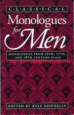 Donnelly, Kyle. 'Classical Monologues for Men: Monologues from 16th, 17th and 18th Century Plays', first published in 1992 by William Heinemann, Inc. in paperback, 130pp, ISBN 0435086197. Condition: very good clean and tidy copy, with previous owner's initials just inside the cover and an additional book reference written in biro at the back. Overall a nice copy. Price: £4.99, not including post and packing, which is Amazon's standard charge (currently £2.75 for UK buyers, more for overseas customers)