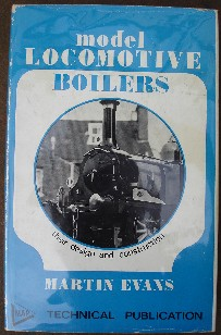 Evans, Martin. 'Model Locomotive Boilers:Their Design and Construction', published by Model and Allied Publications in 1969, hardcover, 144 pages with unclipped dustjacket protected by dj protector. Very good condition copy, well looked-after and clean with some rubbing to spine edges. Price:£26.75, not including p&p, which is Amazon's standard charge (currently £2.75 for UK buyers and more for overseas customers)