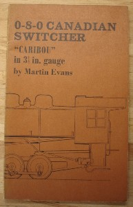 "Evans, Martin. '0-8-0 Caribou Switcher, ""Caribou"" in 3.5 in gauge (and ""Buffalo"", a 2-8-0-a Consolidation)', published by Model & Allied Publications Limited, 1977, 80 pages, illustrated. Condition: Good (verging on very good) condition copy, well looked-after with previous owner's name inside front cover and a little fading to the spine. Has shadow mark on top of contents page from bookmark.  Price: £19.50 (not including postage & packing, which for UK buyers is Amazon's standard £2.75 charge)"