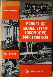 Evans, Martin. 'Manual of Model Steam Locomotive Construction', published in 1976, 3rd Edition by Model & Allied Publications, 172pp, ISBN 0853440867. Sorry, out of stock, but click image to access prebuilt search for this title on Amazon UK