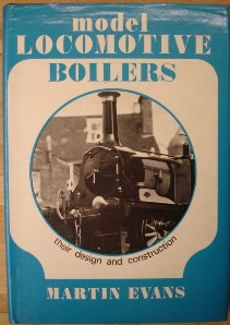 Evans, Martin. 'Model Locomotive Boilers: Their Design and Construction', published in 1973 by Model & Allied Publications in hardback, 144pp, ISBN  0853440220. Condition: very good clean copy with very good dustjacket. DJ has some slight crumpling to top edge & book has a couple of fingermarks inside cover. Price: £23.00, not including p&p, which is Amazon's standard charge (currently £2.75 for UK buyers, more for overseas customers)