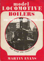 Evans, Martin. 'Model Locomotive Boilers: Their Design and Construction', published in 1976 in Great Britain in paperback, 144pp, ISBN 0852424833 or 0052424833. Condition: Good, some tanning to internal pages and a bit of dusty-dirtiness to the cover, but nothing noticeable. Very decent condition for its age. Price: £17.00, not including p&p, which is Amazon's standard charge (currently £2.75 for UK orders, more for overseas customers)