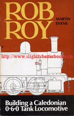 Evans, Martin; and Harris, K.N. (Foreword): 'Rob Roy:  How to build a simple 3.5 in gauge 0-6-0 tank locomotive based on the Dockyard Engines of the Old Caledonian Railway', published in 1979 in Great Britain in paperback, 112pp, ISBN 0852426933. Condition: Good++ clean & tidy condition, with some very light tanning to internal pages and a bit of dusty fading to the cover consistent with age & useage. Overall a nice clean and tidy copy. Price: £20.00, not including post and packing, which is Amazon's standard charge (currently £2.75 for UK buyers, more for overseas customers)