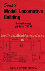 Evans, Martin. 'Simple Model Locomotive Building...introducing LBSC's TICH: LBSC describes the construction of his famous TICH for 3.5 in gauge, published in 1977 in Great Britain by Model & Allied Publications (Argus Books), in paperback, 268pp, ISBN 0852424574. Condition: Good+ clean & tidy condition, well looked-after. Price: