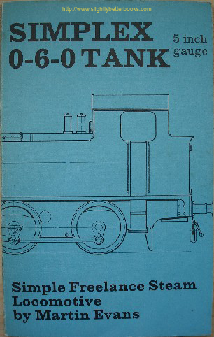 Evans, Martin. 'Simplex 0-6-0 Freelance Tank Locomotive for 5 in. Gauge: A Simple Powerful Engine That is Suitable for the Beginner Who Requires Ease of Construction', published in 1977 by Model & Allied Publications, 80pp, ISBN 085244981. Sorry, sold out, but click image to access prebuilt search for this title on Amazon