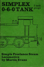 Evans, Martin. 'Simplex 0-6-0 Freelance Tank Locomotive for 5 in. Gauge: A Simple Powerful Engine That is Suitable for the Beginner Who Requires Ease of Construction', published in 1982 in Great Britain (reprint) by Model & Allied Publications in paperback, 80pp, ISBN 0852427964. Condition: very good with some slight marks from usage. Price: £65.00, not including post and packing, which is Amazon's standard charge (currently £2.75 for UK buyers, more for overseas customers)