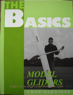 Gardiner, Chas. 'The Basics of Model Gliders', published in 1995 by Nexus Special Interests in paperback, 60pp, ISBN 185486114X. Condition: Brand new. Price: £2.25, not including p&p, which is Amazon's standard charge (currently £2.75 for UK buyers, more for overseas customers)