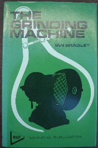 Bradley, Ian. 'The Grinding Machine' published in 1973 in hardcover with dusjacket by MAP Technical, 136pp, ISBN  0852423241. Condition: Near fine book & dustjacket. Clean, well looked-after copy, probably unread. Price: £22.00, not including p&p, which is Amazon's standard charge, currently £2.75 for UK buyers, more for overseas customers