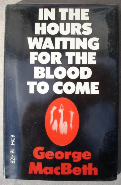 Macbeth, George. 'In The Hours Waiting for the Blood to Come,' published by Victor Gollancz, 1975, 58 pages. Condition: good, ex-library. Has a couple of library markings in it, but not much. Price: £4.55 (not including postage & packing, which for Amazon's UK buyers is  £2.75, more for overseas buyers)