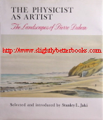 Jaki, Stanley L. 'The Physicist as Artist: The Landscapes of Pierre Duhem' first published in 1988 in Great Britain in hardback with dustjacket, 188pp, ISBN 0707305349. Condition: Good++ condition, with creasing to the first page inside the front cover and rubbing and creasing to the top edge of the dustjacket on the front. There's a 5cm rip to the top edge of the dustjacket on the back. Price: £32.99, not including post and packing, which is Amazon's standard charge (currently £2.80 for UK buyers, more for overseas customers)