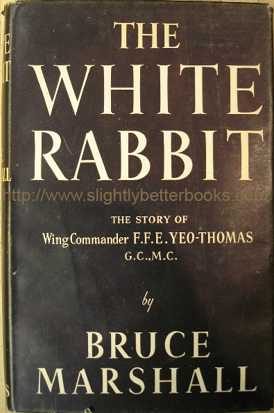 Marshall, Bruce. 'The White Rabbit. The Story of Wing Commander F. F. E. Yeo-Thomas G.C., M.C. Published in August 1956 in Great Britain by Evans Brothers in hardback with good++ condition dustjacket, 262pp, No ISBN. Condition: good++ nice, clean & tidy copy with a touch of edge wear to the dustjacket. Internally very clean. Price:£6.99, not including p&p, which is Amazon's standard charge (currently £2.75 for UK buyers, more for overseas customers)