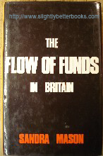 Mason, Sandra 'The Flow of Funds In Britain: An Introduction to Financial Markets', first published in 1976 in Great Britain by Paul Elek, 245pp, ISBN 0236400169. Condition: Very good condition with very good dustjacket (not price-clipped). Internal pages slightly tanned. Price: £4.85, not including p&p, which is Amazon's standard charge (currently £2.75 for UK buyers, more for overseas customers)