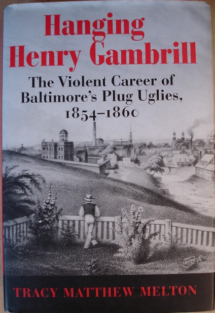 Melton, Tracy Matthew. 'Hanging Henry Gambrill: The Violent Career of Baltimore's Plug Uglies, 1854-1860', published in 2005 in the United States by The Maryland Historical Society in hardback with dustjacket, 493pp, ISBN 0938420933. Sorry, sold out, but click image to access prebuilt search for this title on Amazon UK