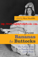 Mendible, Myra. 'from Bananas to Buttocks: The Latina Body in Popular Film and Culture', published in 2007 in the United States by the University of Texas Press, 323pp, ISBN 9780292714939. Sorry, sold out, but click image to access a prebuilt search for this title on Amazon UK