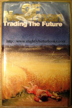 Newman, G.F. 'Trading the Future', published by Macdonald & Co, 1991, hardcover, with dustjacket, 410pp, ISBN 0356200205. Good, clean ex-library condition, with some library stamps. Overall a nice copy. Price:£8.75, not including p&p, which is Amazon's standard charge (currently £2.75 for UK buyers and more for overseas customers)