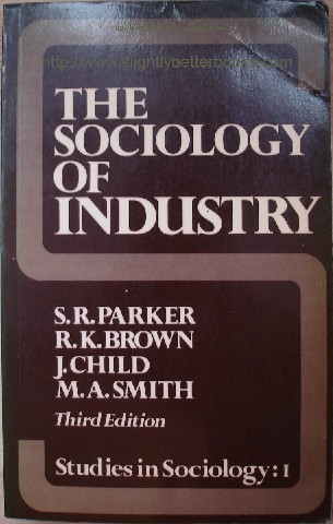 Parker, S. R; Brown, R. K.; Child, J.; Smith, M. A. 'The Sociology of Industry. Studies in Sociology: 1', published in 1980 in paperback by George Allen & Unwin, 208pp, ISBN 0043010830. Condition: Good, clean copy, well looked-after. Price: �2.95, not including p&p, which is Amazon's standard charge (currently �2.75 for UK buyers and more for overseas customers)