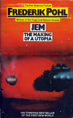 Pohl, Frederik. 'Jem: The Making of A Utopia', published in 1980 in Great Britain in paperback by Panther Books (Granada), 300pp, ISBN 0586050787. Condition: good condition, with mild tanning to internal pages (browning effect from ageing) and slight wear to the cover edges (rubbing). Also, the back cover has a vertical line - an indentation mark on the bottom half of the cover near the spine. Price: £2.50, not including post and packing, which is Amazon UK's standard charge (currently £2.80 for UK buyers and more for overseas customers)
