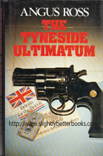 Ross, Angus. 'The Tyneside Ultimatum', published in 1988 in Great Britain by Chivers Press in their Firecrest series in hardback with dustjacket, 168pp, ISBN 085997958x. Condition: Very good with very good dustjacket (not price-clipped). The internal pages have mild tanning to them (a browning effect from ageing). Price: £26.50, not including post and packing, which is Amazon UK's standard charge (currently £2.80 for UK buyers, more for overseas customers)