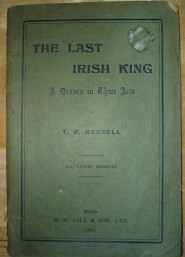 Russell, T. O. 'The Last Irish King: A Drama in Three Acts' published in 1904 in the Irish Republic by M. H. Gill. Condition: acceptable, or fair. It's a bit worn and dirty on the outside and better condition internally. It's past its best, but still very useable and readable. Price: £8.99, not including post and packing, which is Amazon UK's standard charge (currently £2.80 for UK buyers, more for overseas customers)