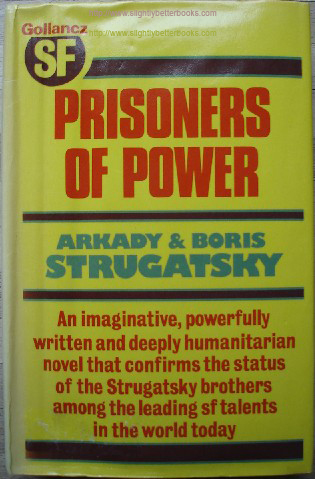 Strugatsky, Arkady & Boris. 'Prisoners of Power', published in 1978 by Victor Gollancz in hardback, 286pp, 057502545x. Sorry, sold out, but click image to access prebuilt search for this title on Amazon UK. Price: £24.95, not including p&p, which is Amazon's standard charge (currently £2.75 for UK buyers, more for overseas customers)