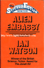 Watson, Ian. 'Alien Embassy', published in 1978 in hardback with dustjacket, 208pp, No ISBN. Condition: Good++ condition with tanning to internal pages. Overall a nice copy, just vintage. Price: £2.99, not including post and packing, which is Amazon UK's standard charge (currently £2.80 for UK buyers, more for overseas customers)