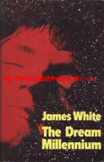 White, James. 'The Dream Millennium' first published in 1974 in Great Britain by Michael Joseph in hardback, 222pp, ISBN 071811227X. Sorry, sold out, but click image to access prebuilt search for this title on Amazon UK