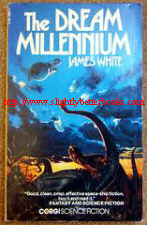 White, James. 'The Dream Millennium' published in 1976 in Great Britain by Corgi Books in paperback, 224pp, ISBN 0552100625. Sorry, sold out, but click image to access prebuilt search for this title on Amazon UK