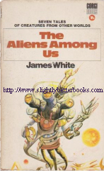 White, James. 'The Aliens Among Us', published in 1970 in Great Britain by Corgi Books, in paperback, 224pp, 0552084611. Sorry, sold out, but click image to access prebuilt search for this title on Amazon UK
